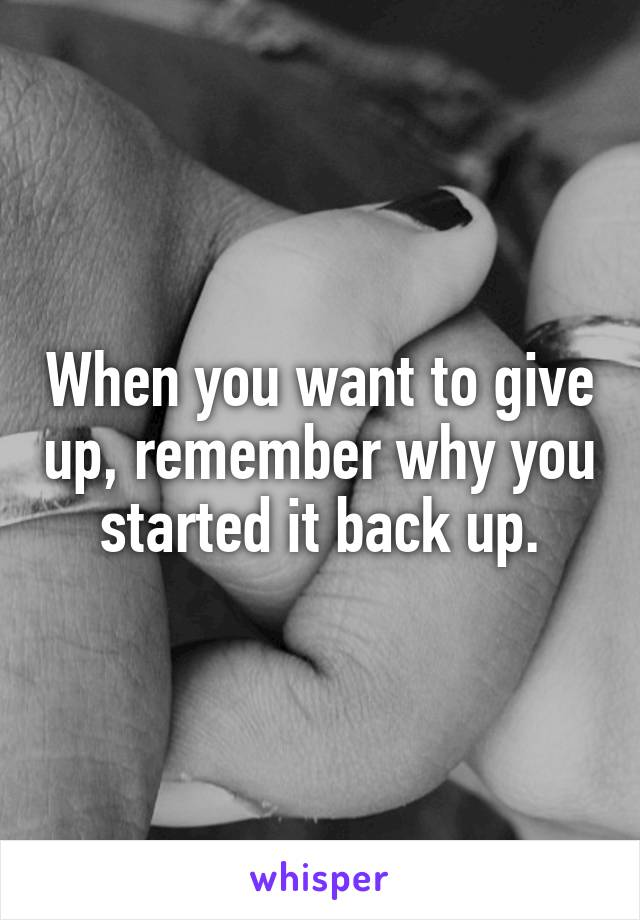 When you want to give up, remember why you started it back up.
