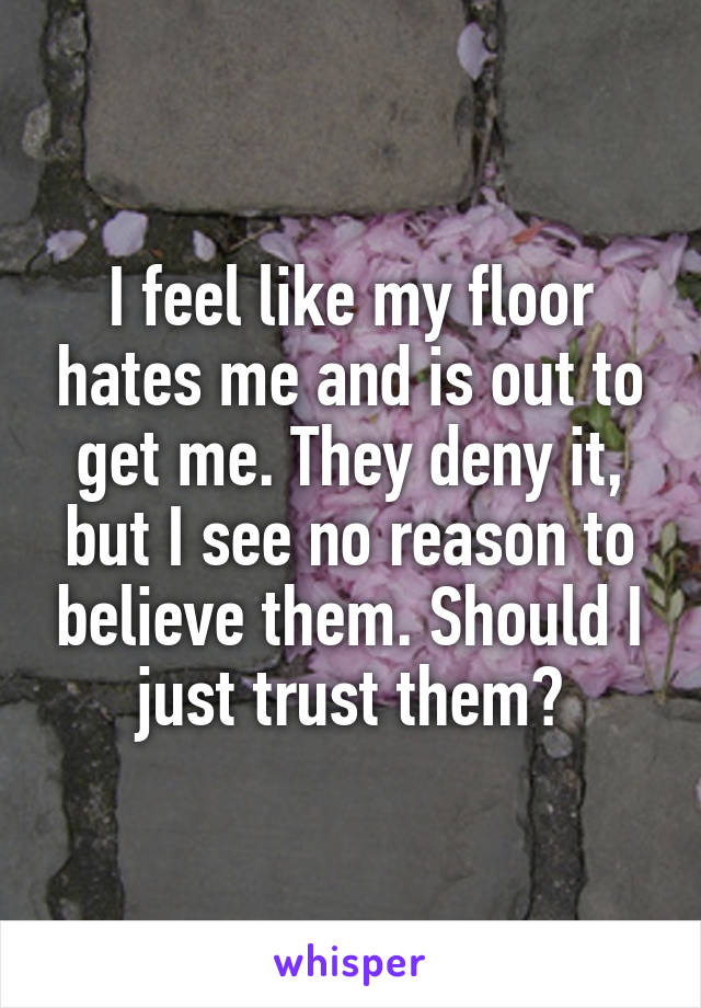 I feel like my floor hates me and is out to get me. They deny it, but I see no reason to believe them. Should I just trust them?