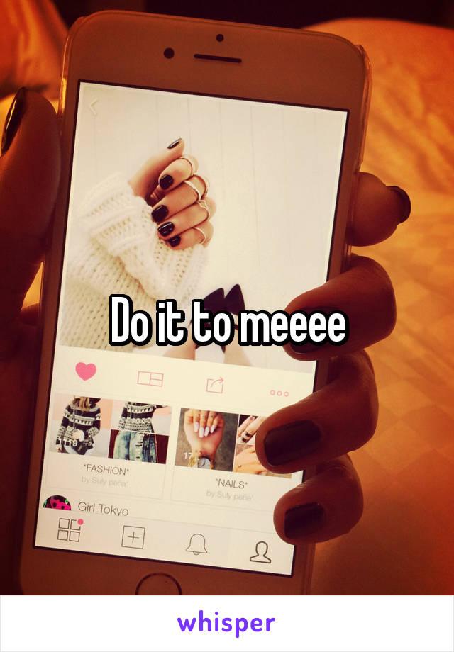 Do it to meeee