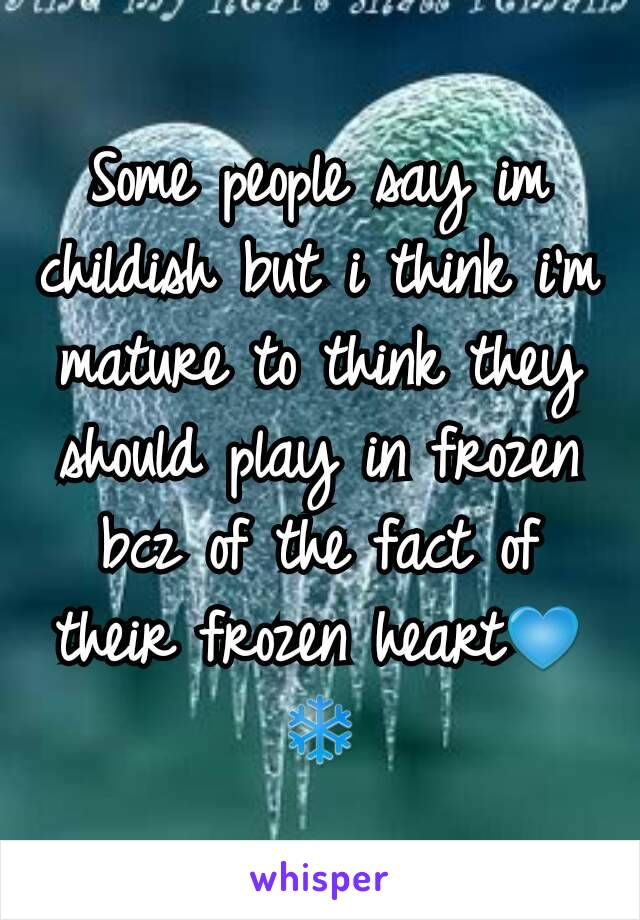 Some people say im childish but i think i'm mature to think they should play in frozen bcz of the fact of their frozen heart💙❄