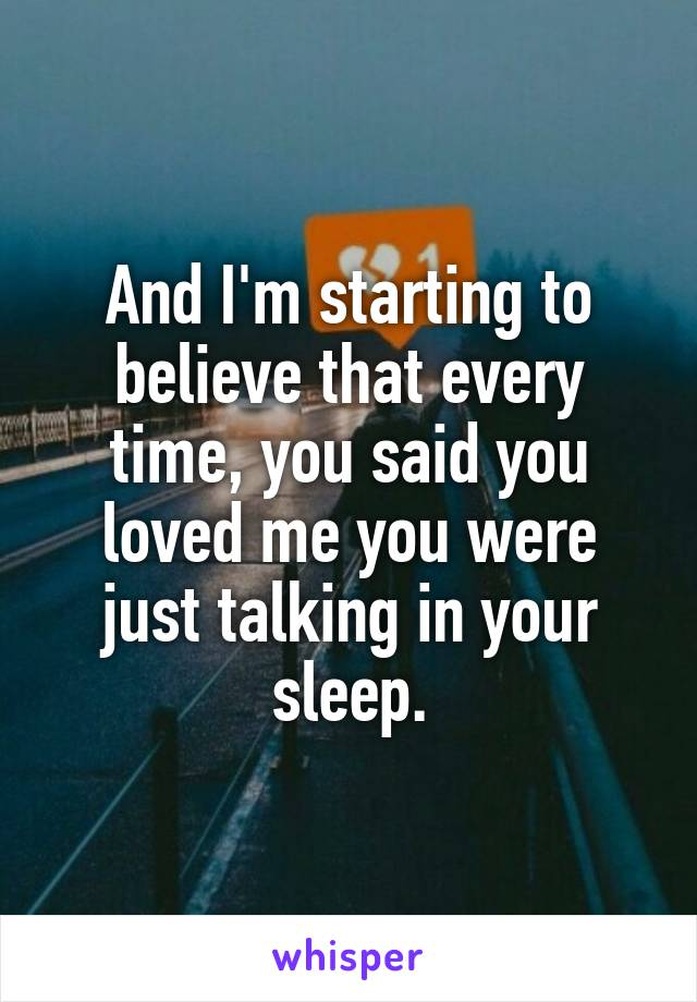 And I'm starting to believe that every time, you said you loved me you were just talking in your sleep.