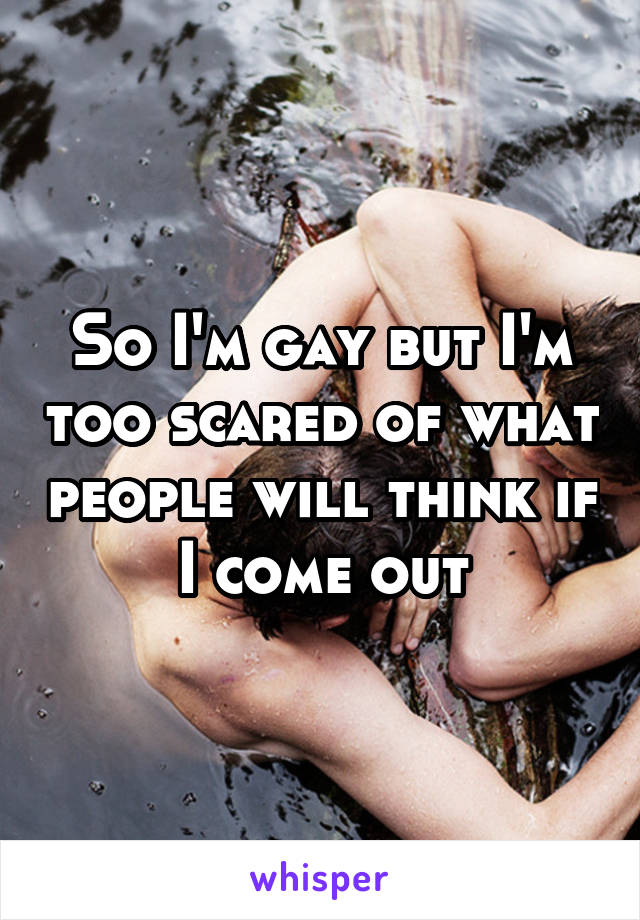 So I'm gay but I'm too scared of what people will think if I come out