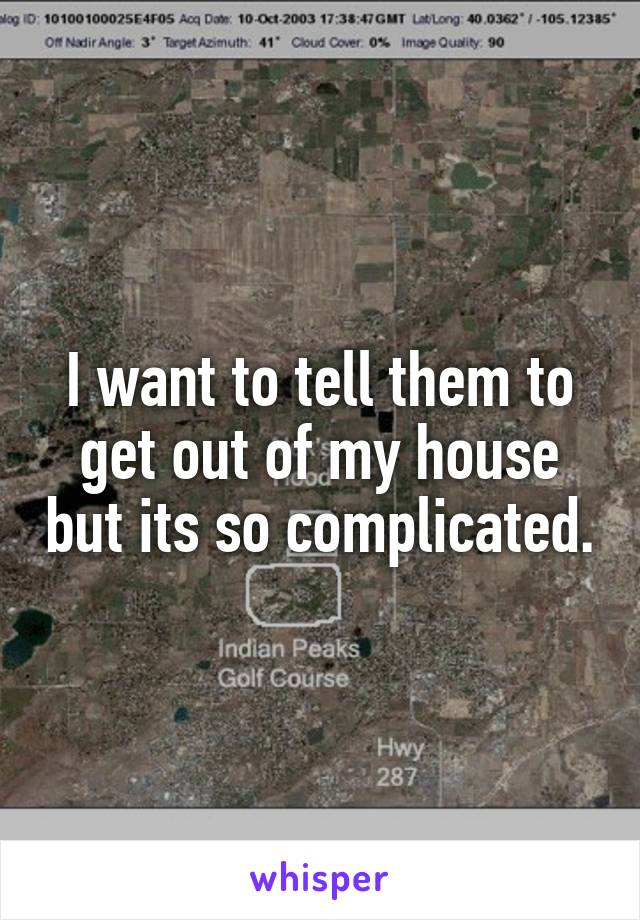 I want to tell them to get out of my house but its so complicated.