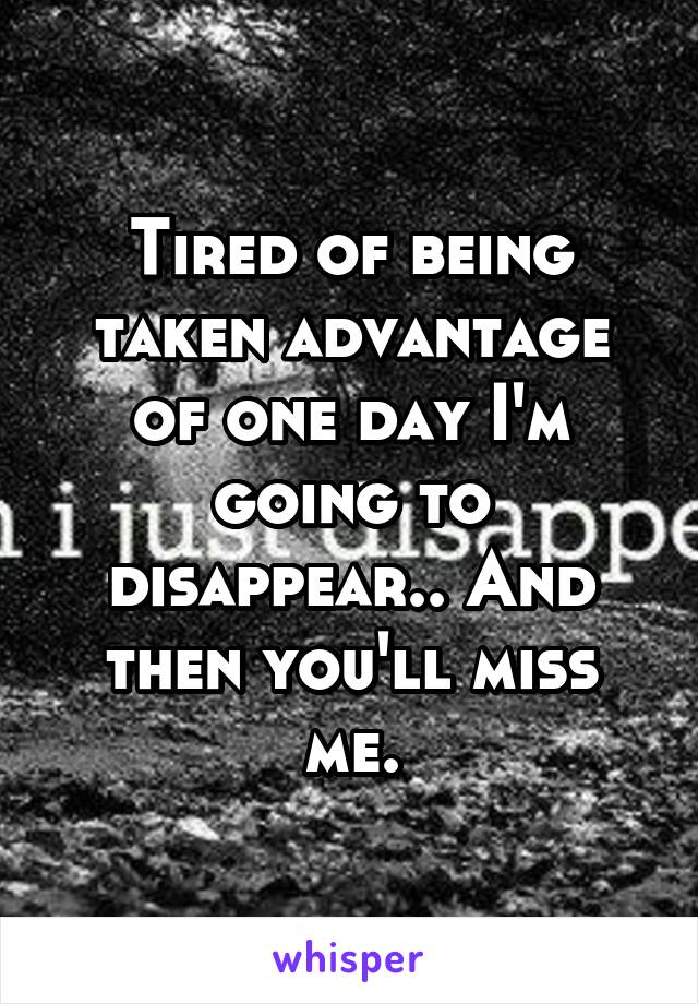 Tired of being taken advantage of one day I'm going to disappear.. And then you'll miss me.