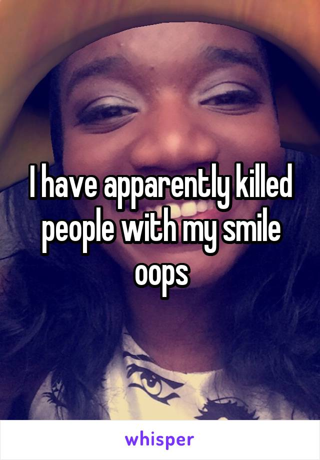I have apparently killed people with my smile oops