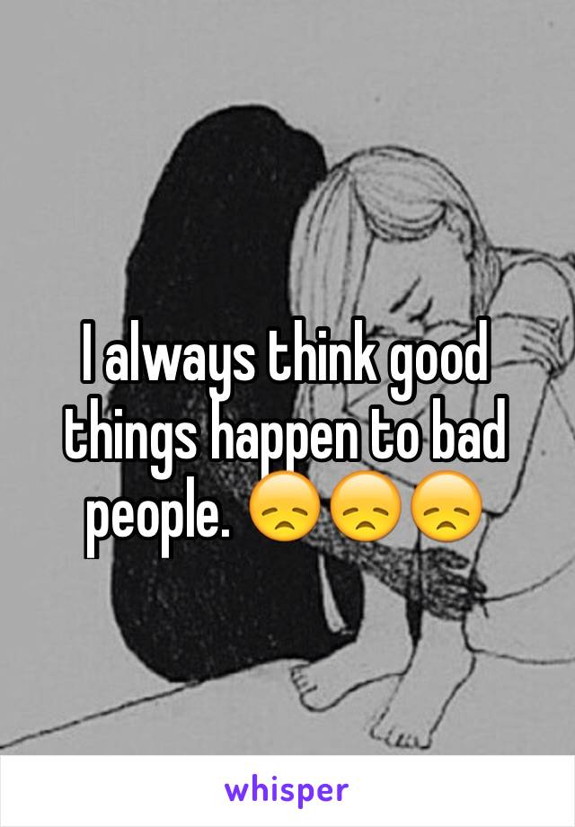 I always think good things happen to bad people. 😞😞😞