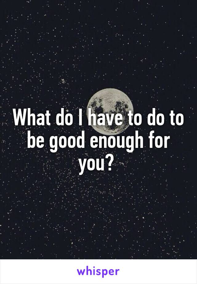 What do I have to do to be good enough for you?