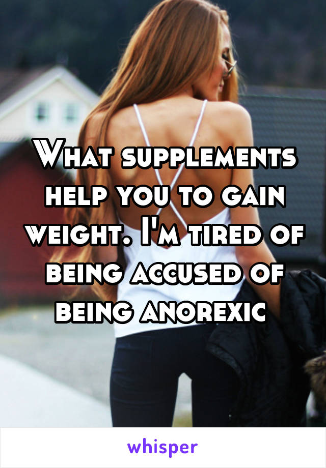 What supplements help you to gain weight. I'm tired of being accused of being anorexic