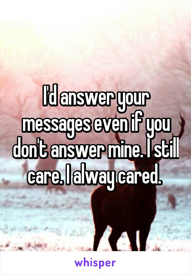 I'd answer your messages even if you don't answer mine. I still care. I alway cared.