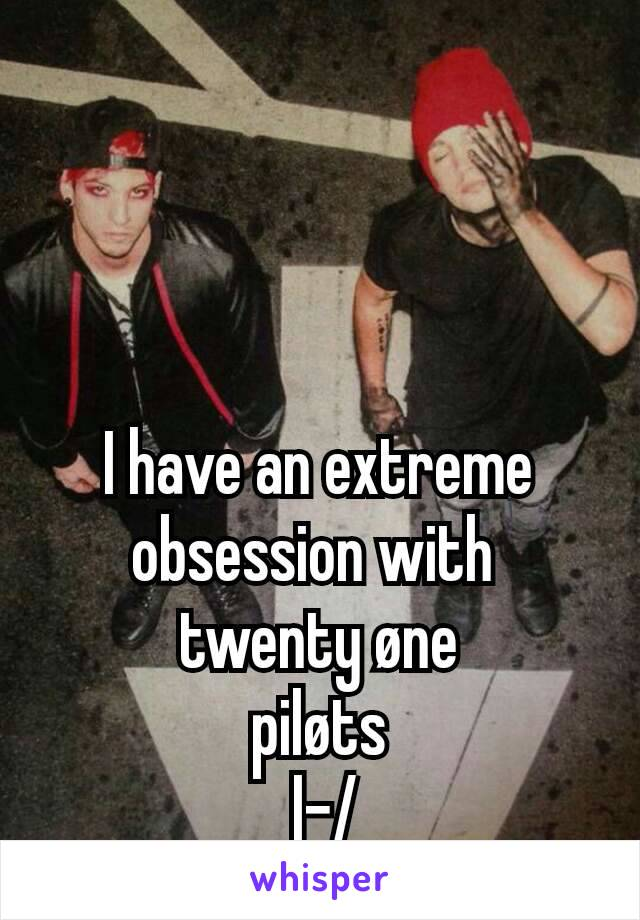 I have an extreme obsession with  twenty øne piløts  |-/