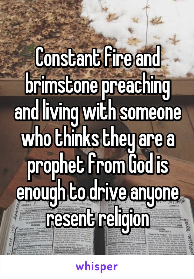 Constant fire and brimstone preaching and living with someone who thinks they are a prophet from God is enough to drive anyone resent religion