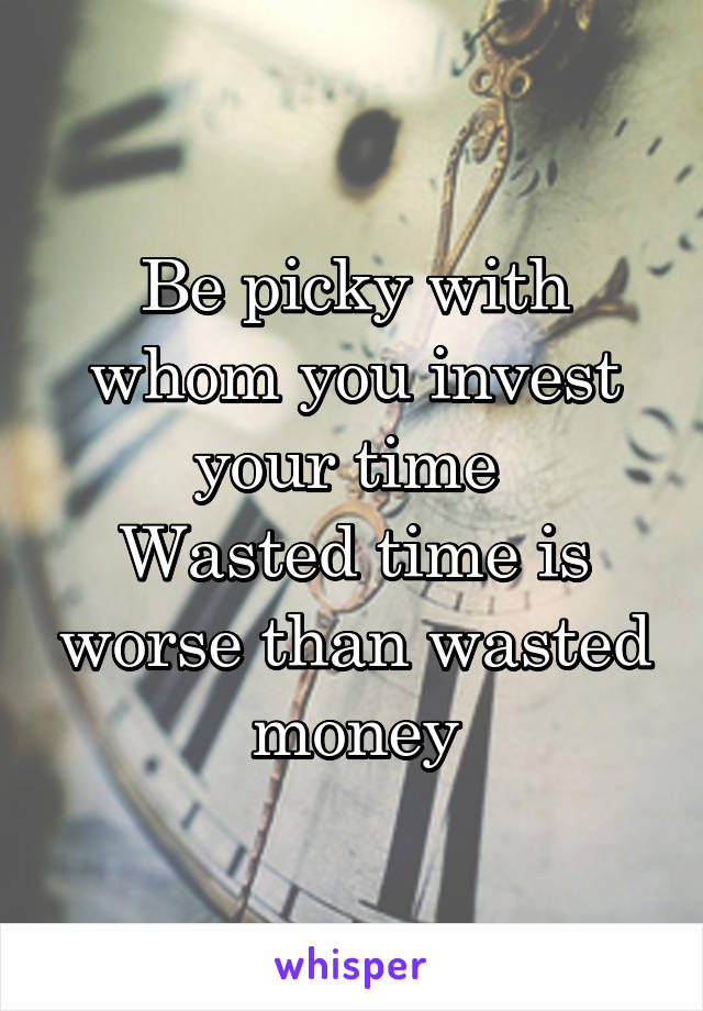 Be picky with whom you invest your time  Wasted time is worse than wasted money