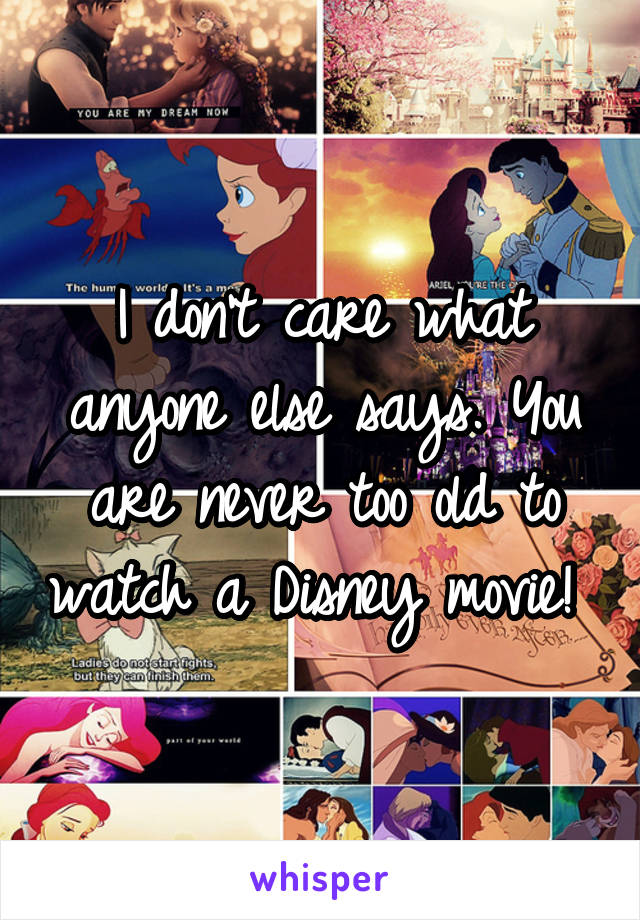 I don't care what anyone else says. You are never too old to watch a Disney movie!