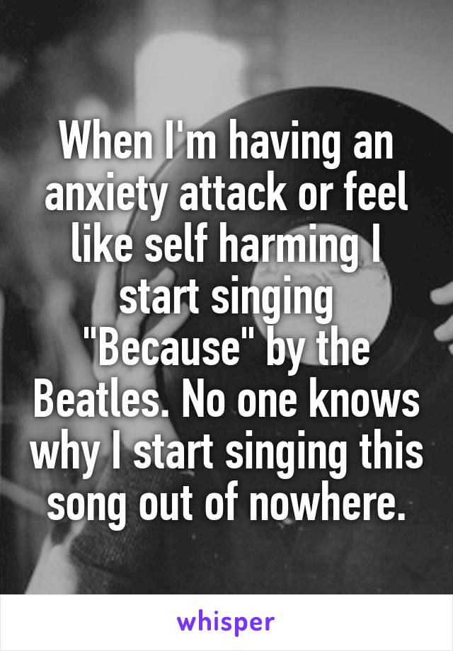 "When I'm having an anxiety attack or feel like self harming I start singing ""Because"" by the Beatles. No one knows why I start singing this song out of nowhere."