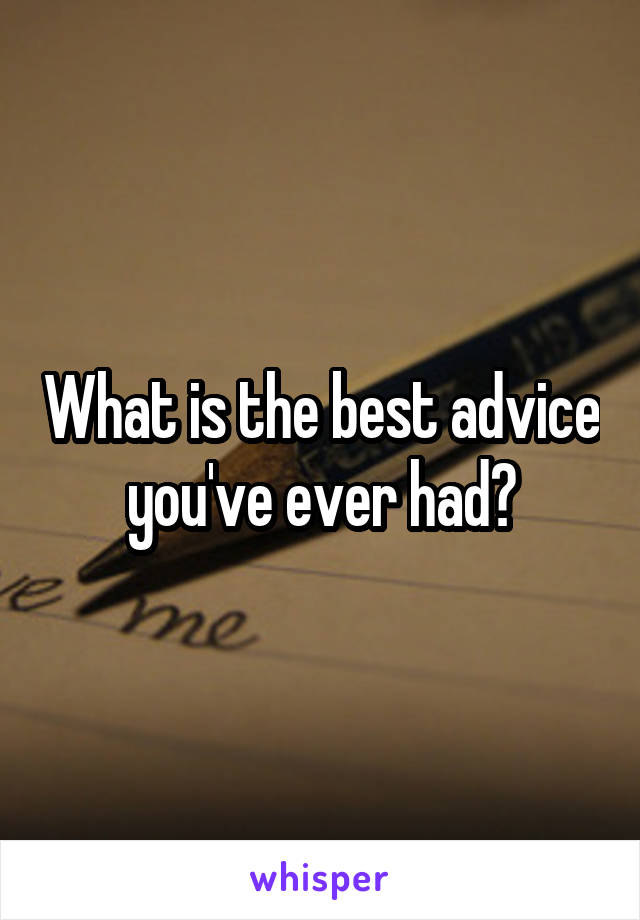 What is the best advice you've ever had?