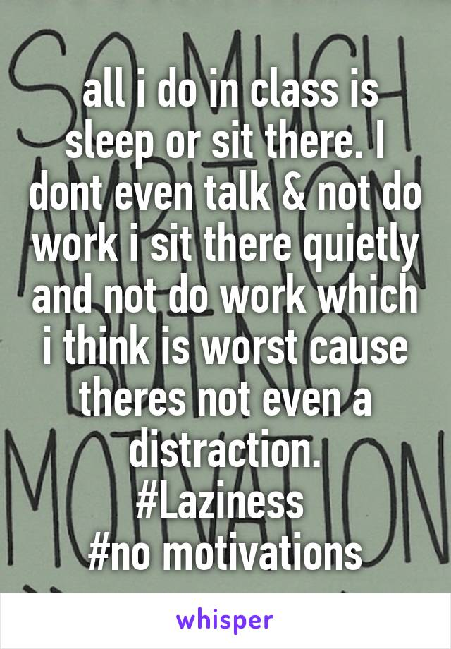 all i do in class is sleep or sit there. I dont even talk & not do work i sit there quietly and not do work which i think is worst cause theres not even a distraction. #Laziness  #no motivations