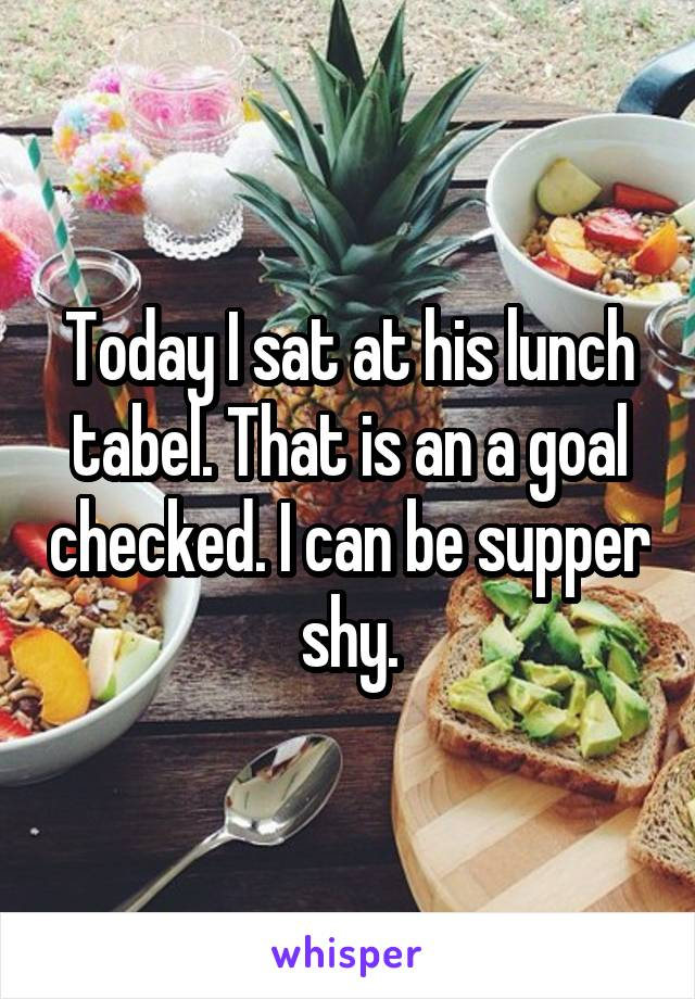 Today I sat at his lunch tabel. That is an a goal checked. I can be supper shy.