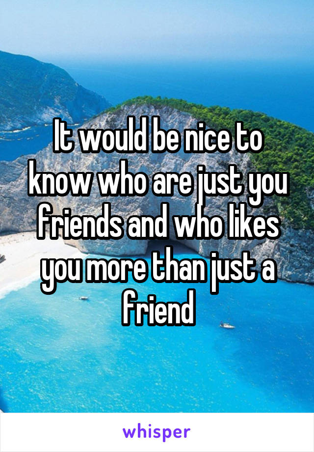 It would be nice to know who are just you friends and who likes you more than just a friend