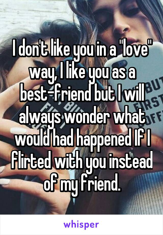 """I don't like you in a """"love"""" way, I like you as a best-friend but I will always wonder what would had happened If I flirted with you instead of my friend."""