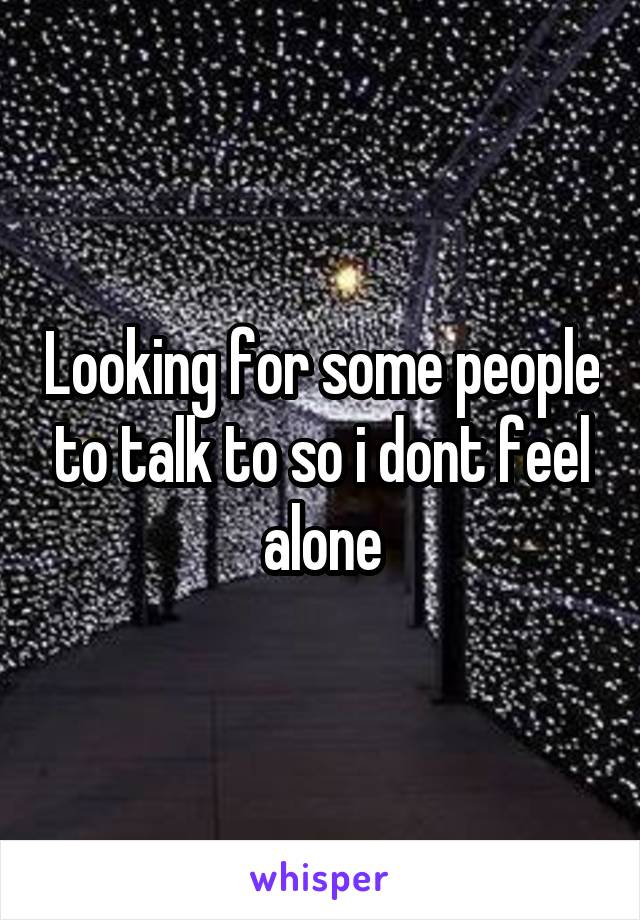 Looking for some people to talk to so i dont feel alone