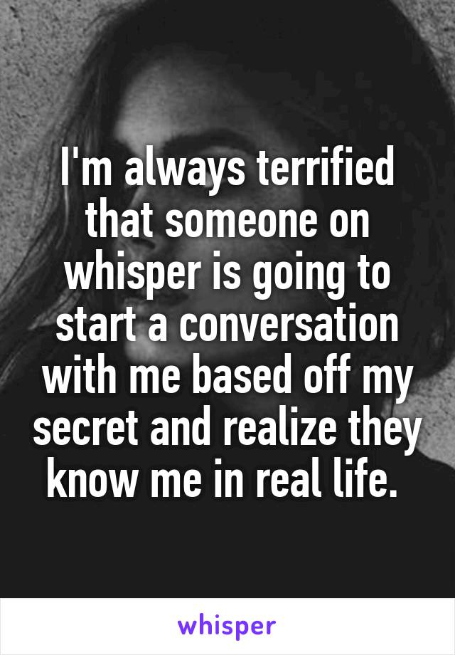 I'm always terrified that someone on whisper is going to start a conversation with me based off my secret and realize they know me in real life.