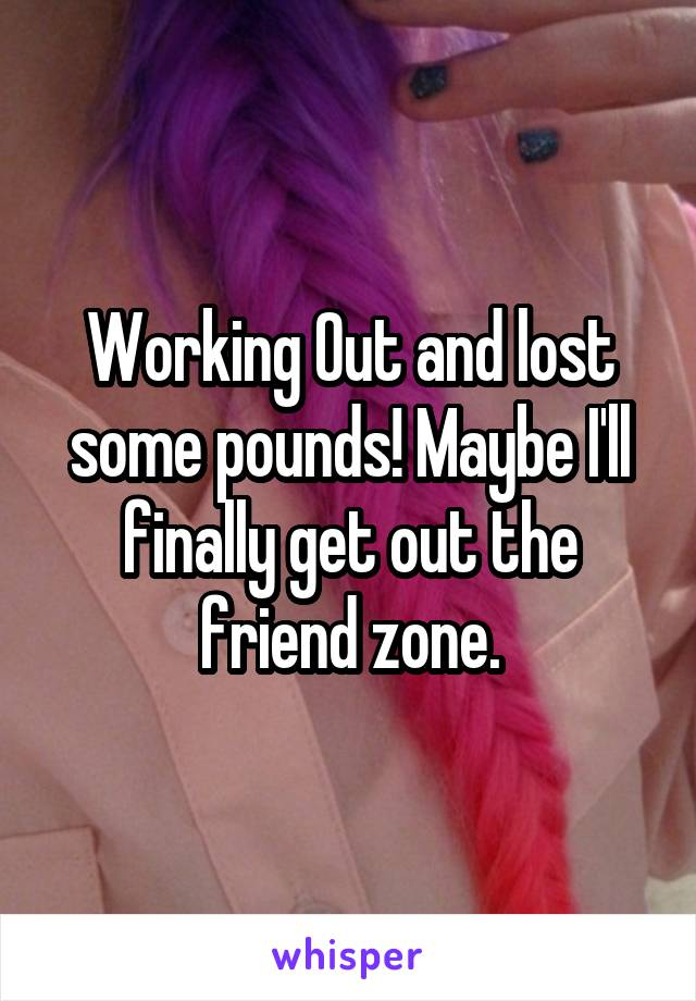 Working Out and lost some pounds! Maybe I'll finally get out the friend zone.
