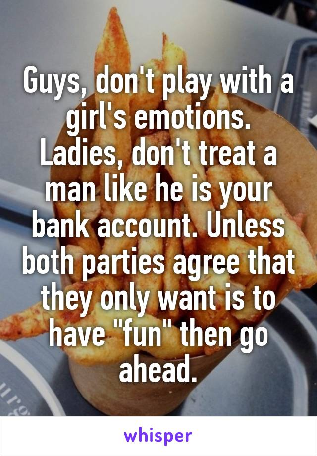 "Guys, don't play with a girl's emotions. Ladies, don't treat a man like he is your bank account. Unless both parties agree that they only want is to have ""fun"" then go ahead."