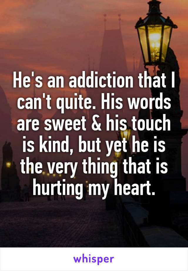 He's an addiction that I can't quite. His words are sweet & his touch is kind, but yet he is the very thing that is hurting my heart.