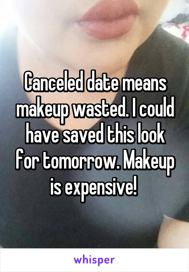 Canceled date means makeup wasted. I could have saved this look for tomorrow. Makeup is expensive!