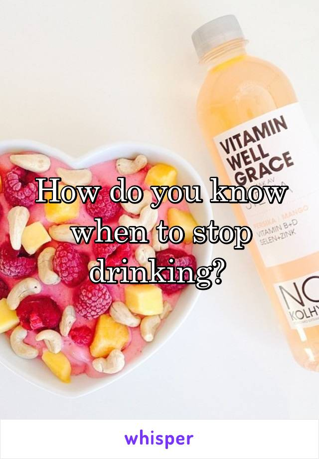 How do you know when to stop drinking?