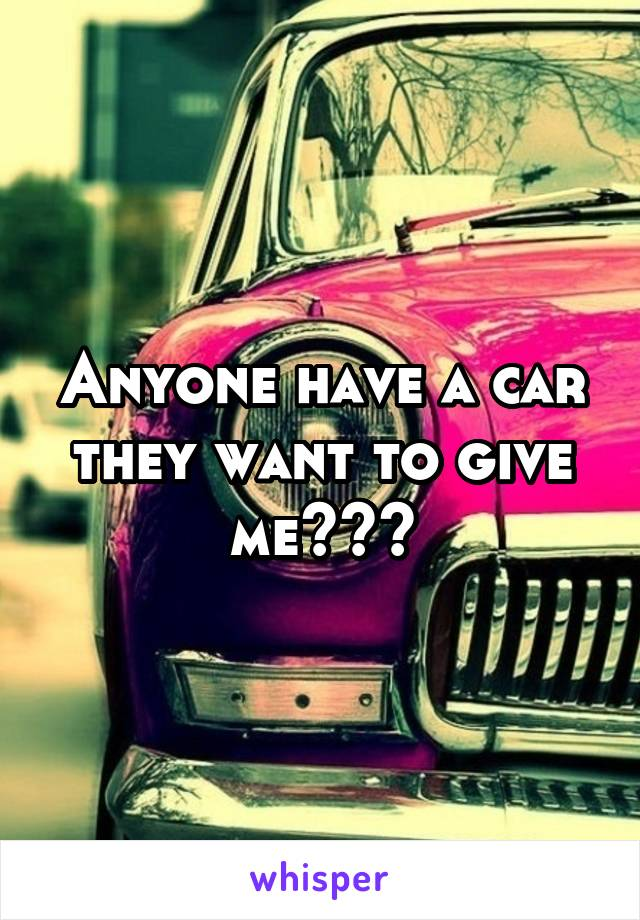 Anyone have a car they want to give me???