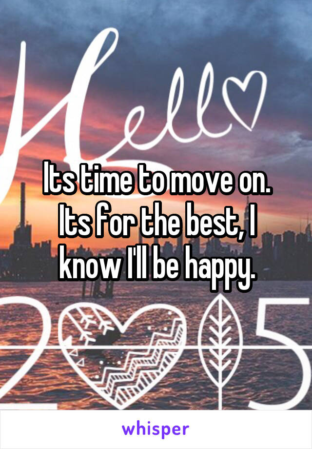 Its time to move on. Its for the best, I know I'll be happy.