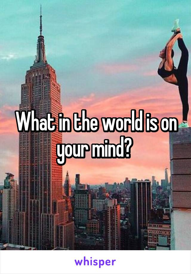 What in the world is on your mind?