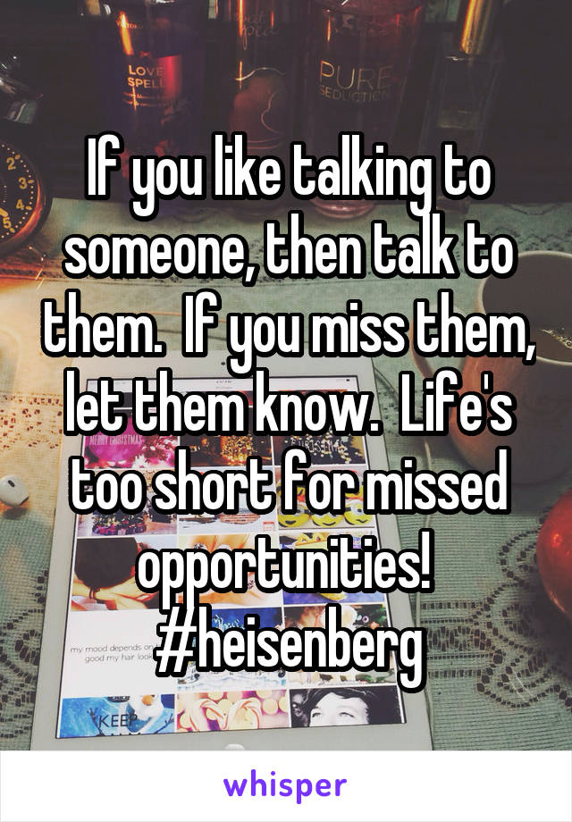 If you like talking to someone, then talk to them.  If you miss them, let them know.  Life's too short for missed opportunities!  #heisenberg