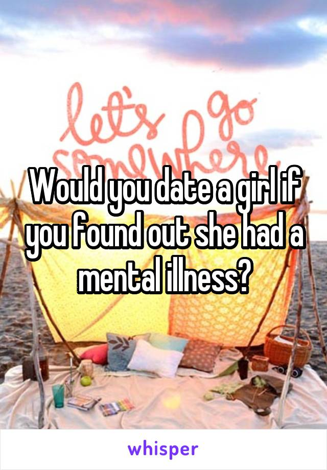 Would you date a girl if you found out she had a mental illness?