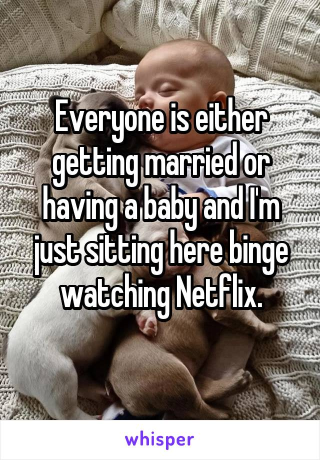 Everyone is either getting married or having a baby and I'm just sitting here binge watching Netflix.