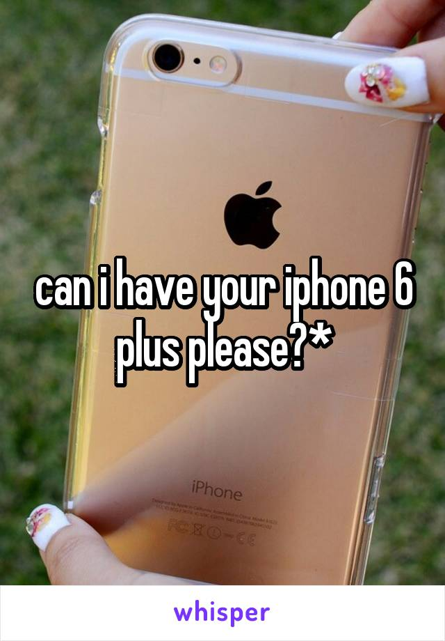 can i have your iphone 6 plus please?*