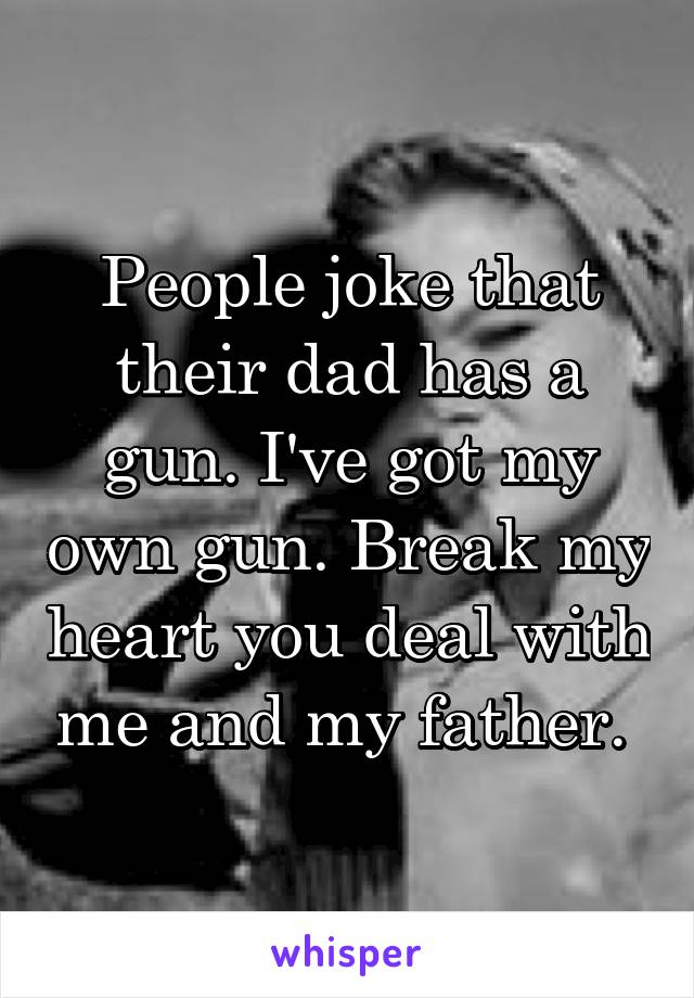 People joke that their dad has a gun. I've got my own gun. Break my heart you deal with me and my father.
