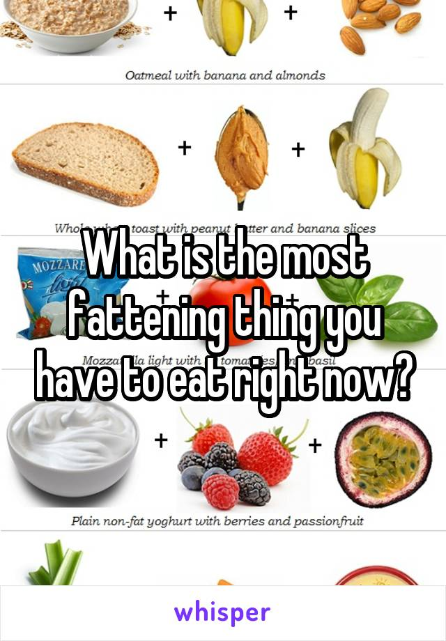 What is the most fattening thing you have to eat right now?