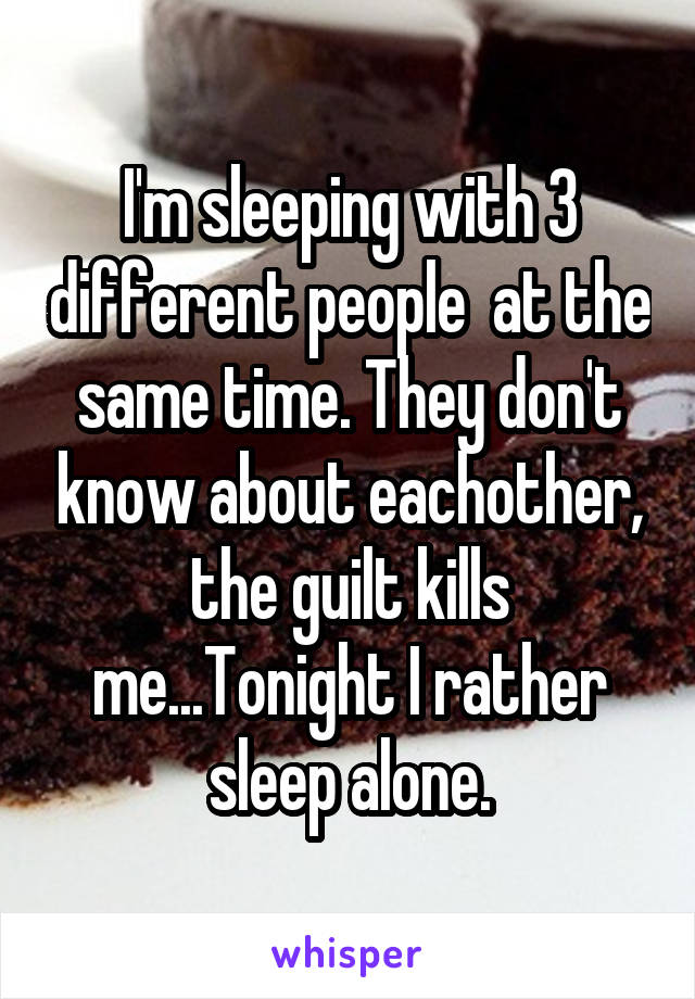 I'm sleeping with 3 different people  at the same time. They don't know about eachother, the guilt kills me...Tonight I rather sleep alone.