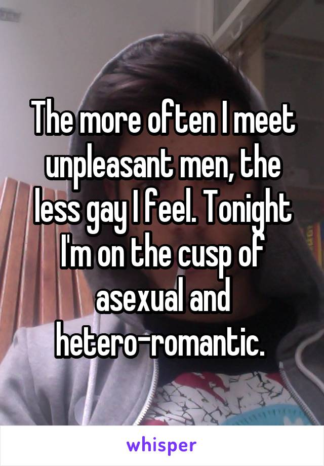 The more often I meet unpleasant men, the less gay I feel. Tonight I'm on the cusp of asexual and hetero-romantic.