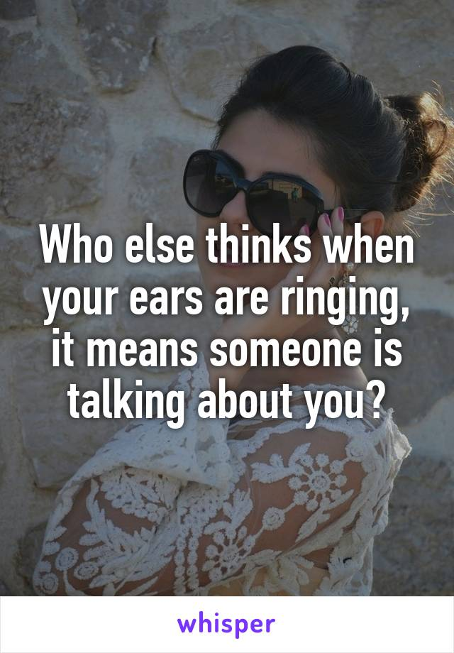 Who else thinks when your ears are ringing, it means someone is talking about you?