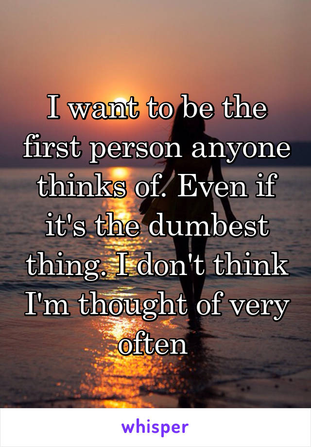 I want to be the first person anyone thinks of. Even if it's the dumbest thing. I don't think I'm thought of very often