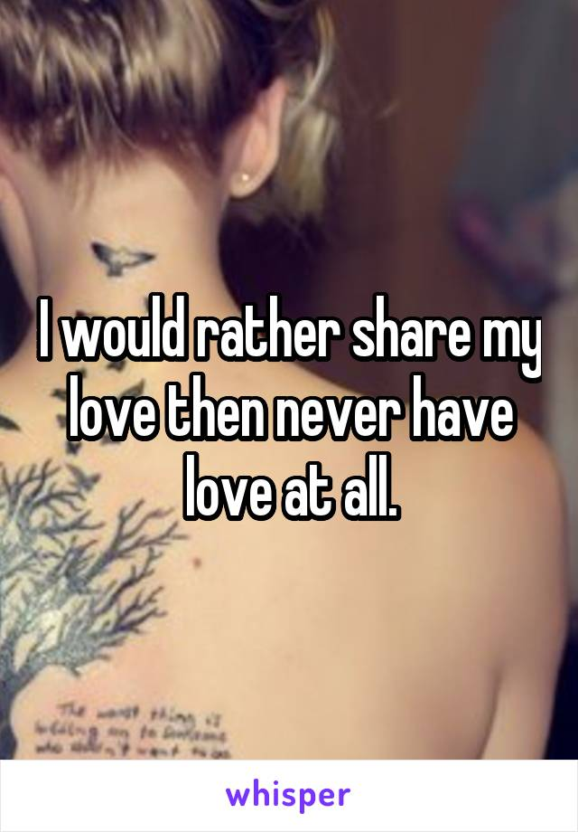 I would rather share my love then never have love at all.