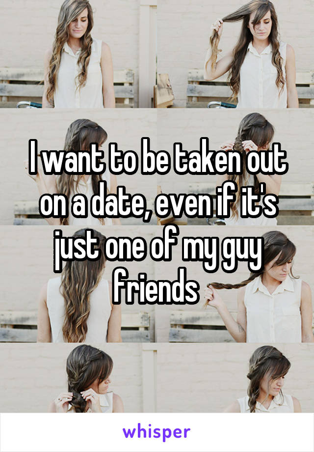 I want to be taken out on a date, even if it's just one of my guy friends