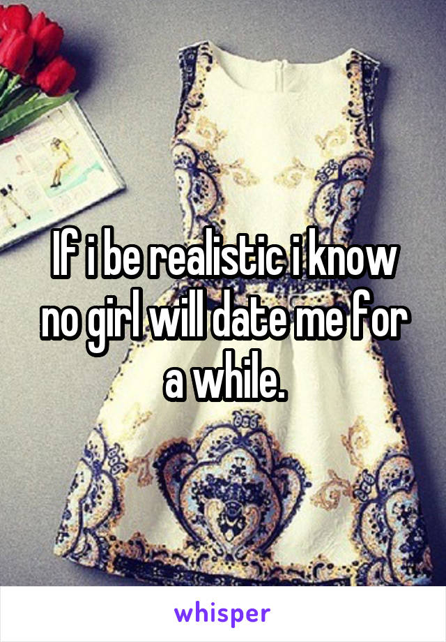 If i be realistic i know no girl will date me for a while.