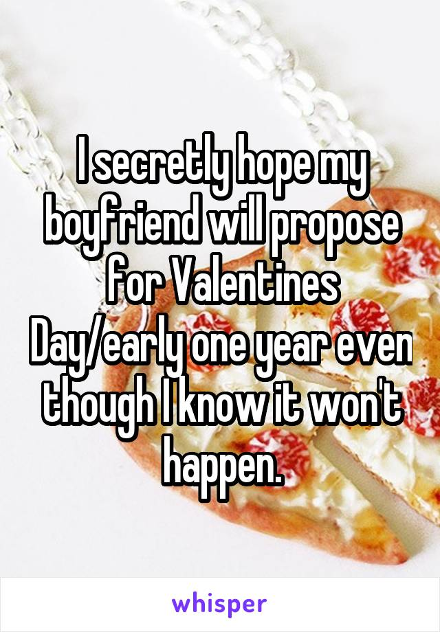 I secretly hope my boyfriend will propose for Valentines Day/early one year even though I know it won't happen.