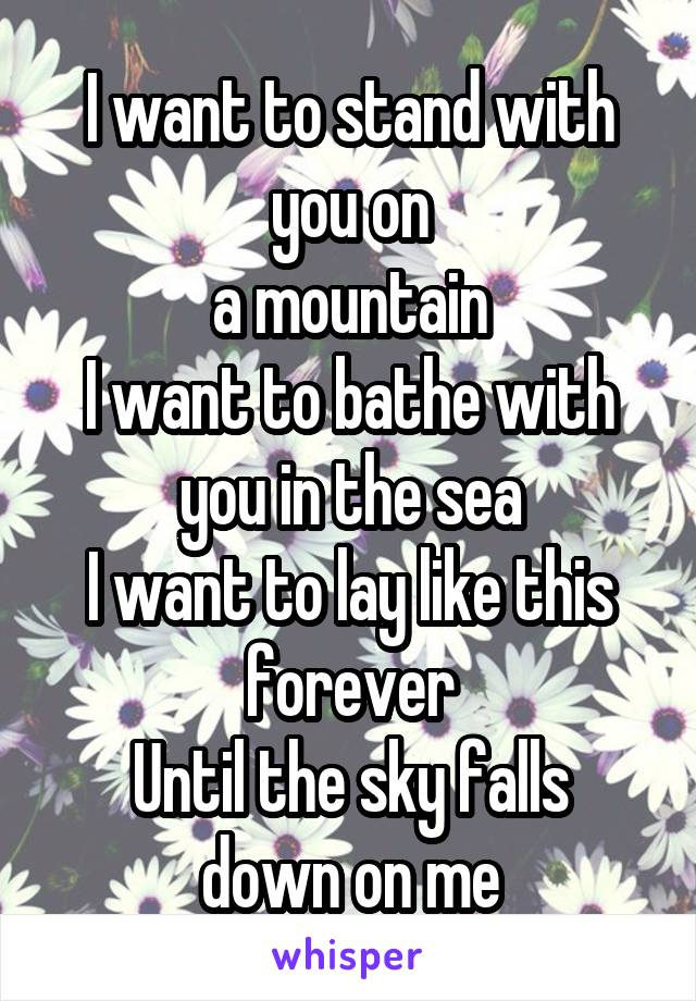 I want to stand with you on a mountain I want to bathe with you in the sea I want to lay like this forever Until the sky falls down on me