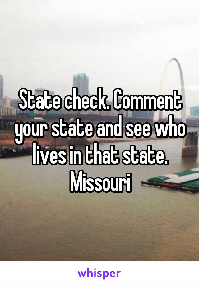 State check. Comment your state and see who lives in that state. Missouri