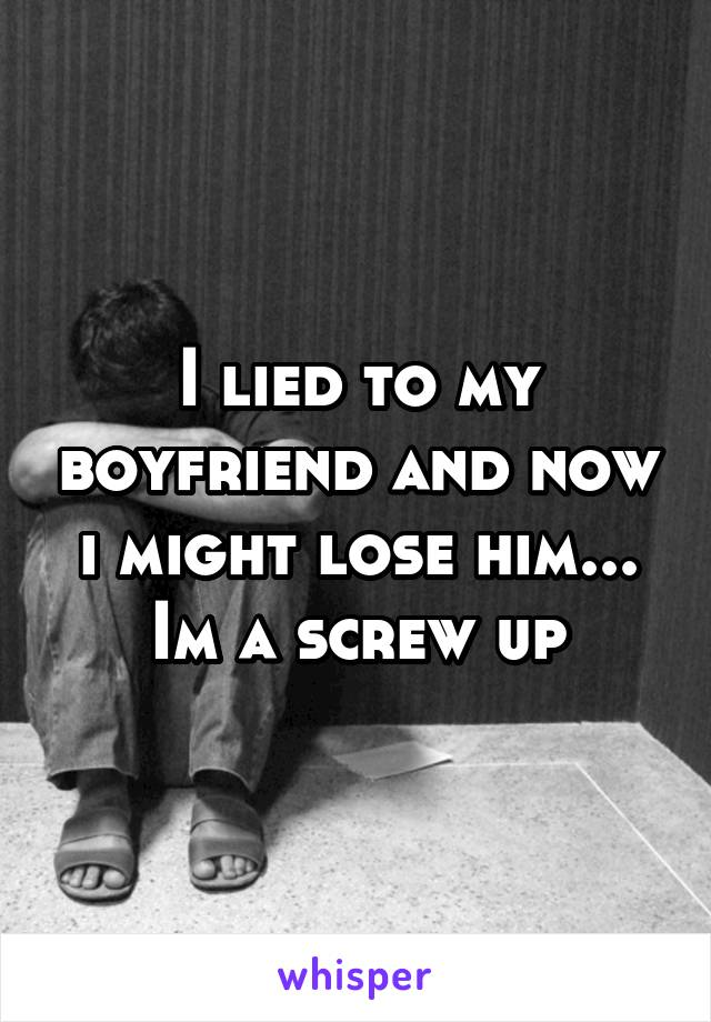 I lied to my boyfriend and now i might lose him... Im a screw up